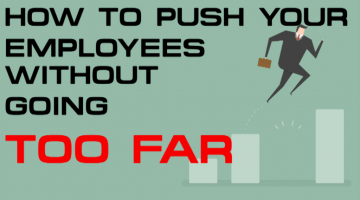HOW TO PUSH YOUR EMPLOYEES WITHOUT GOING TOO FAR