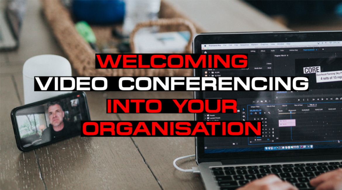 Welcoming Video Conferencing Into Your Organisation