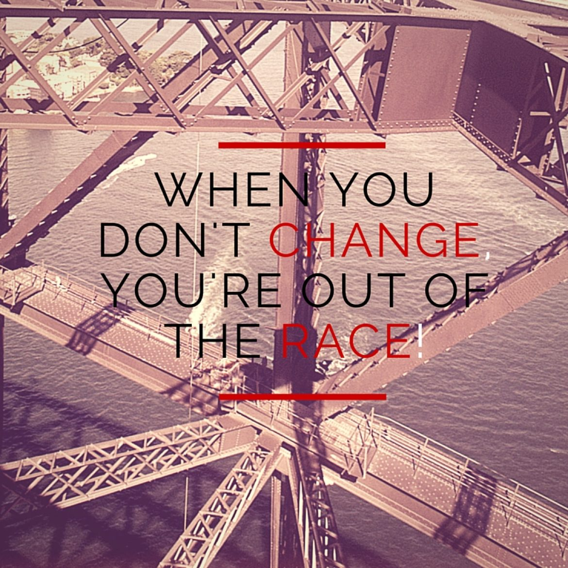 When you don't change, you're out of the race!